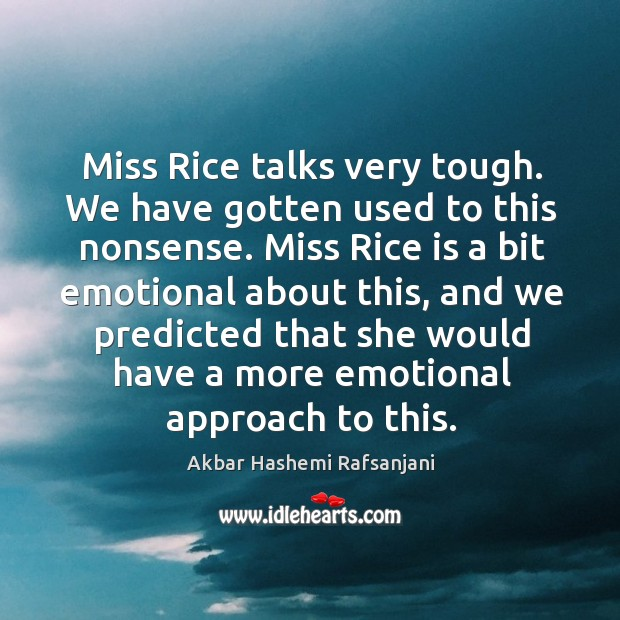 Miss rice talks very tough. We have gotten used to this nonsense. Akbar Hashemi Rafsanjani Picture Quote