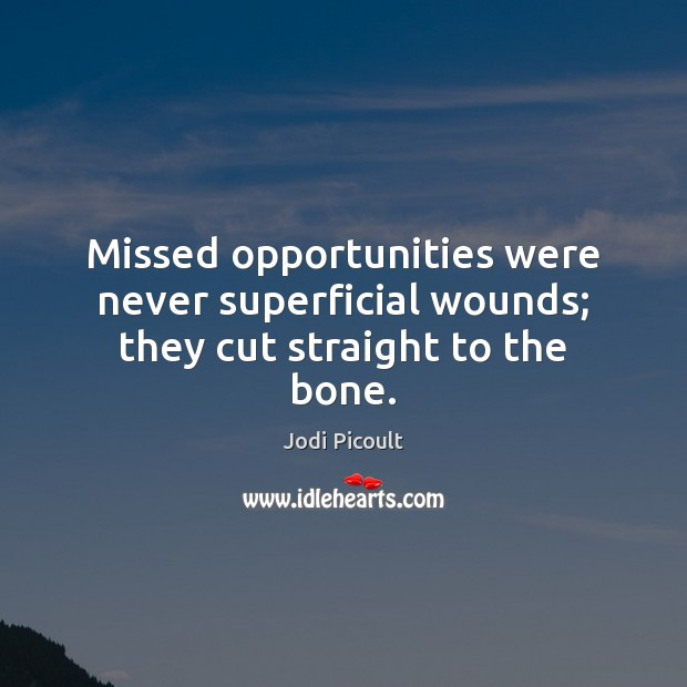 Missed opportunities were never superficial wounds; they cut straight to the bone. Jodi Picoult Picture Quote