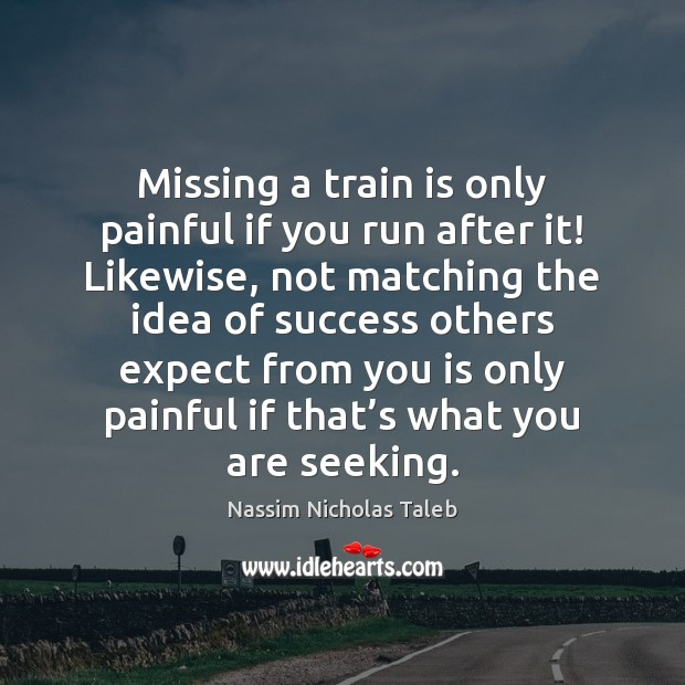 Missing a train is only painful if you run after it! Likewise, Nassim Nicholas Taleb Picture Quote
