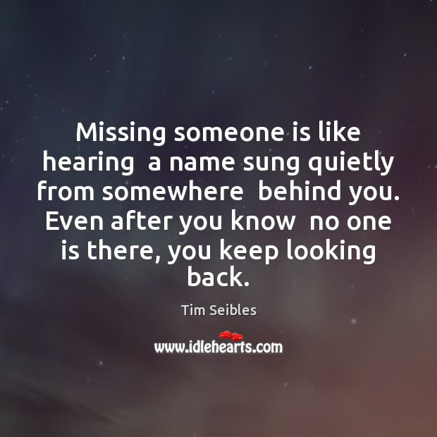 Image, Missing someone is like hearing  a name sung quietly from somewhere  behind
