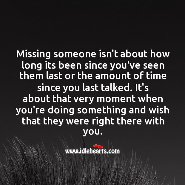 Missing someone isn't about how long its been since you've seen them last. Image