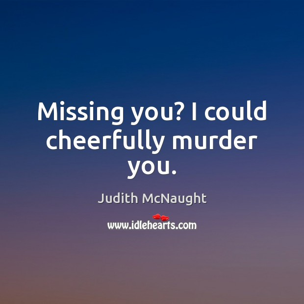Missing you? I could cheerfully murder you. Missing You Quotes Image