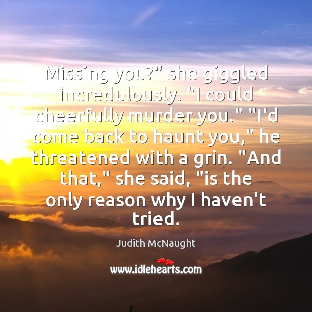 "Image, Missing you?"" she giggled incredulously. ""I could cheerfully murder you."" ""I'd come"