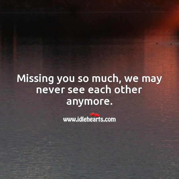 Missing you so much, we may never see each other anymore. Missing You Quotes Image