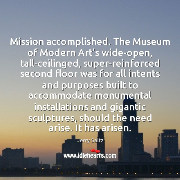 Mission accomplished. The Museum of Modern Art's wide-open, tall-ceilinged, super-reinforced second floor Jerry Saltz Picture Quote