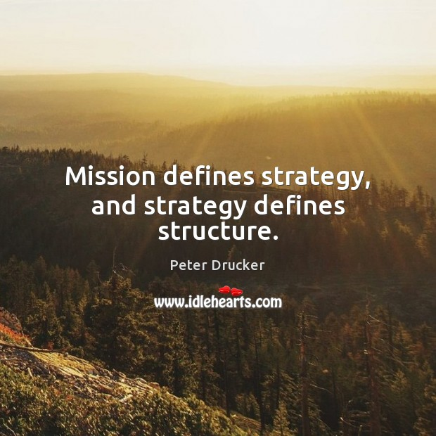 Mission defines strategy, and strategy defines structure. Image