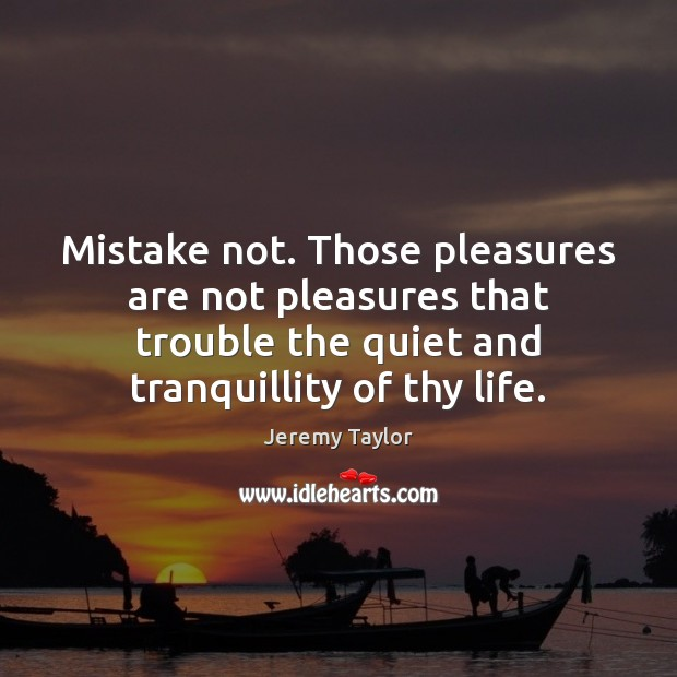 Mistake not. Those pleasures are not pleasures that trouble the quiet and Jeremy Taylor Picture Quote