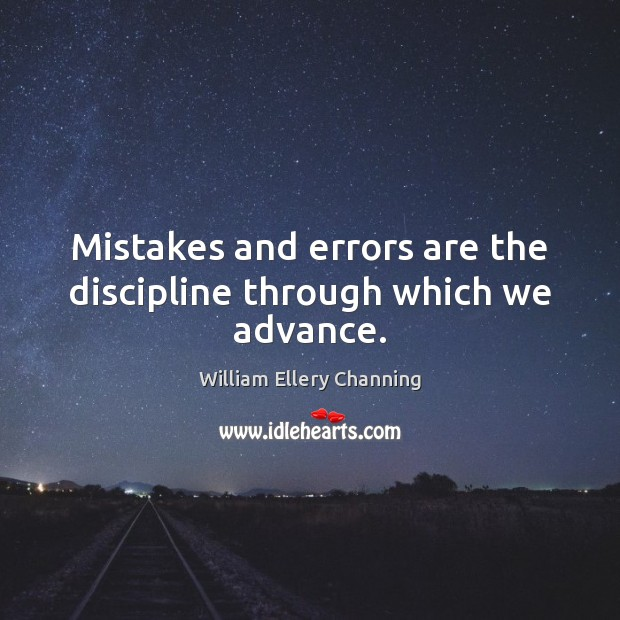 Mistakes and errors are the discipline through which we advance. William Ellery Channing Picture Quote