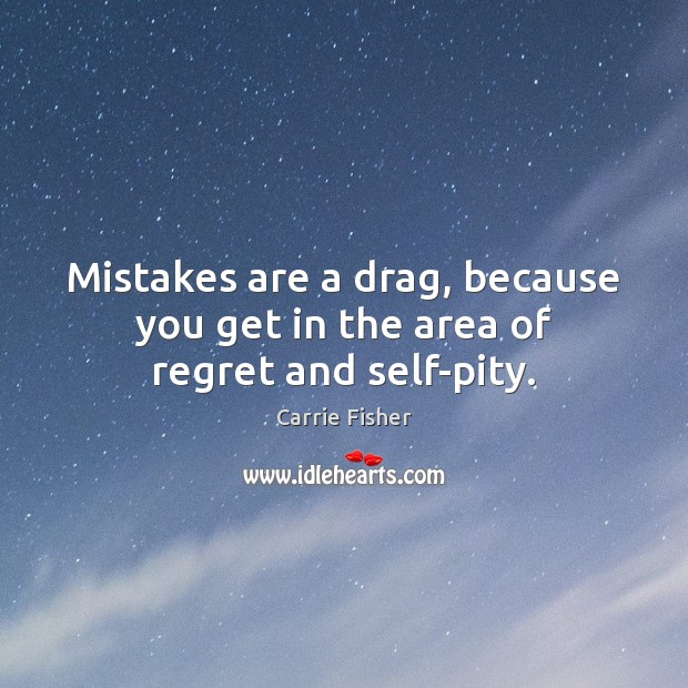 Mistakes are a drag, because you get in the area of regret and self-pity. Carrie Fisher Picture Quote