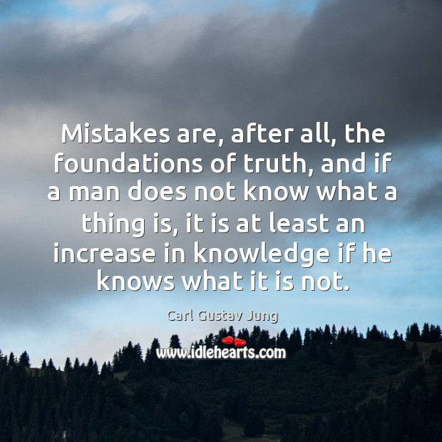 Mistakes are, after all, the foundations of truth, and if a man does not know what a thing is Image