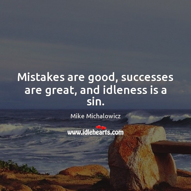 Mistakes are good, successes are great, and idleness is a sin. Image