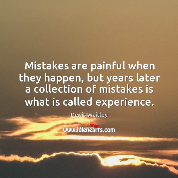 Mistakes are painful when they happen, but years later a collection of mistakes is what is called experience. Image