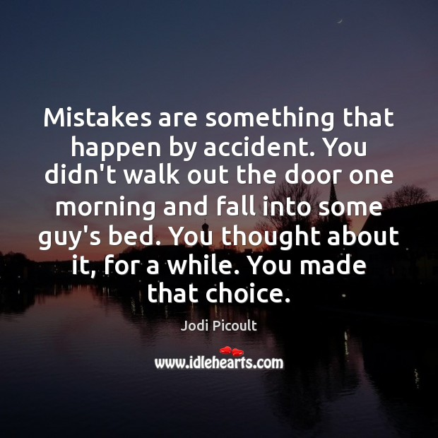 Mistakes are something that happen by accident. You didn't walk out the Image