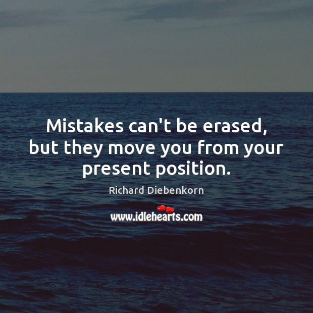 Mistakes can't be erased, but they move you from your present position. Image