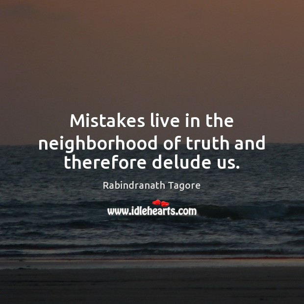 Mistakes live in the neighborhood of truth and therefore delude us. Image