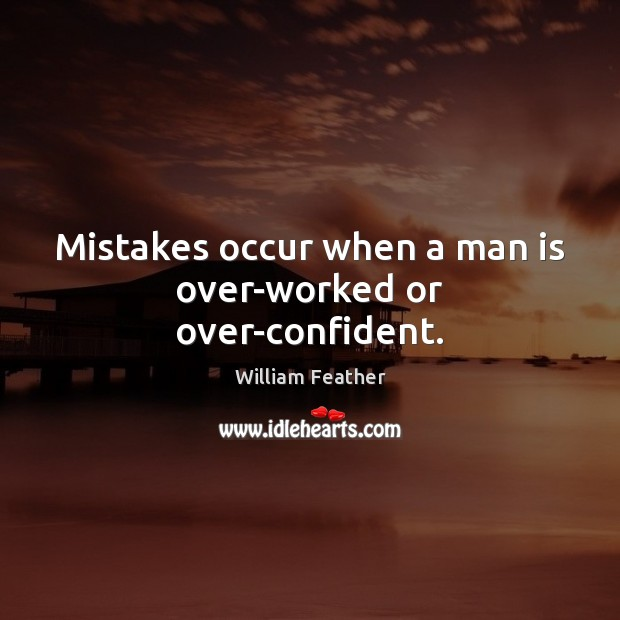 Mistakes occur when a man is over-worked or over-confident. William Feather Picture Quote