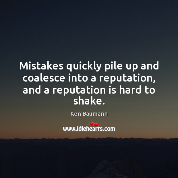 Mistakes quickly pile up and coalesce into a reputation, and a reputation Image