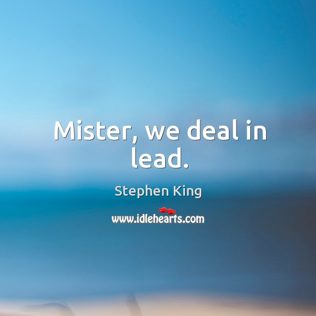 Image, Mister, we deal in lead.