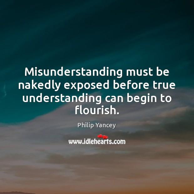 Misunderstanding must be nakedly exposed before true understanding can begin to flourish. Misunderstanding Quotes Image