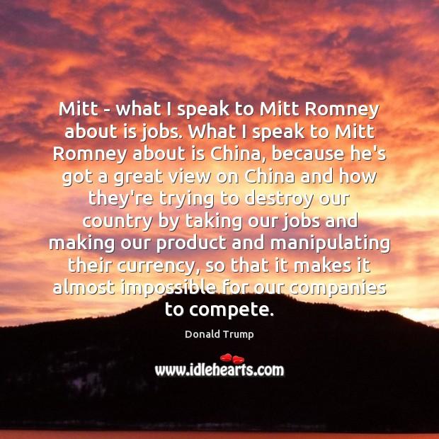 Image, Mitt – what I speak to Mitt Romney about is jobs. What
