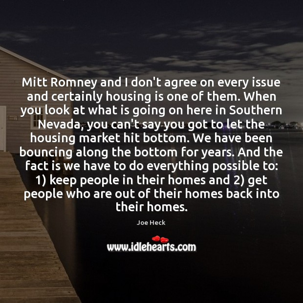 Mitt Romney and I don't agree on every issue and certainly housing Joe Heck Picture Quote