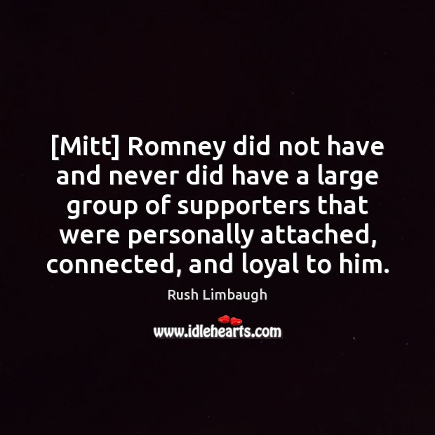 [Mitt] Romney did not have and never did have a large group Rush Limbaugh Picture Quote