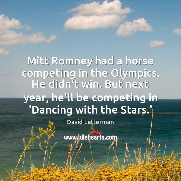 Mitt Romney had a horse competing in the Olympics. He didn't win. David Letterman Picture Quote