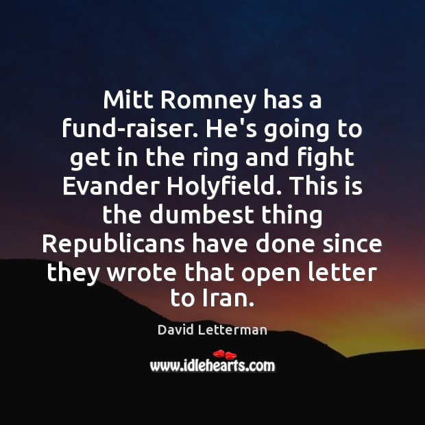 Mitt Romney has a fund-raiser. He's going to get in the ring David Letterman Picture Quote