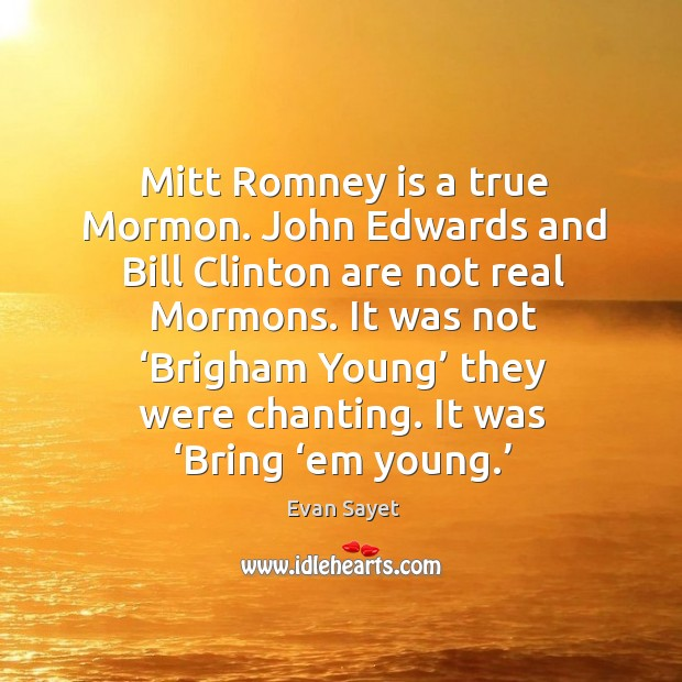 Mitt romney is a true mormon. John edwards and bill clinton are not real mormons. Image