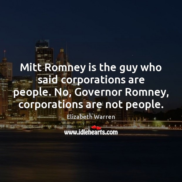 Mitt Romney is the guy who said corporations are people. No, Governor Elizabeth Warren Picture Quote