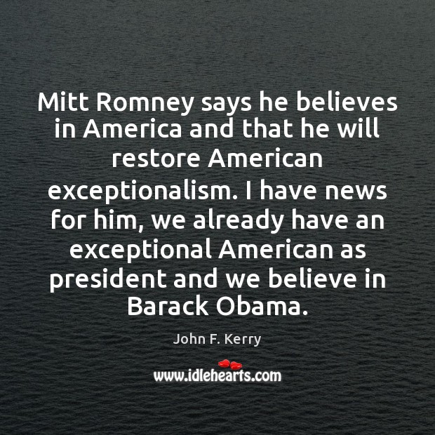 Mitt Romney says he believes in America and that he will restore John F. Kerry Picture Quote