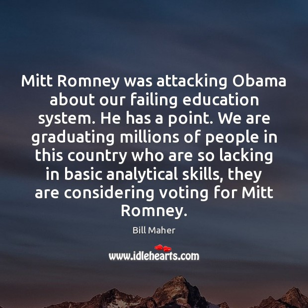 Mitt Romney was attacking Obama about our failing education system. He has Bill Maher Picture Quote
