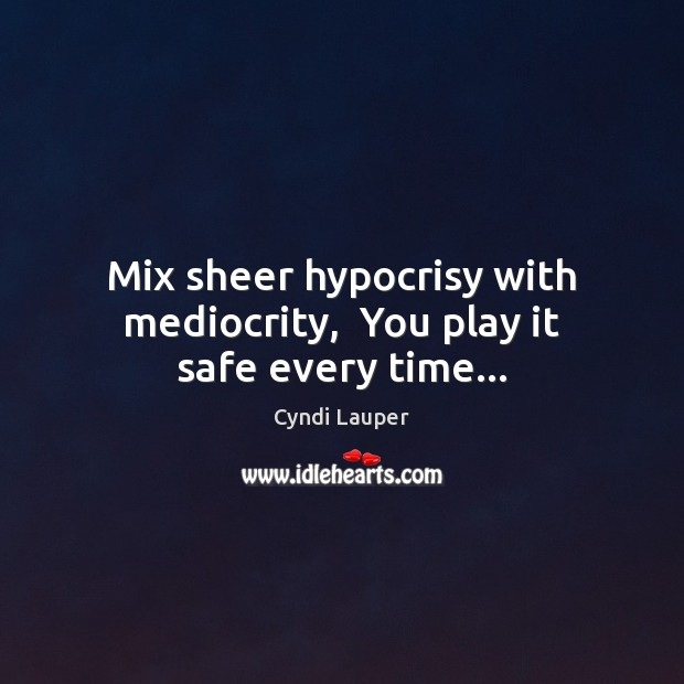 Mix sheer hypocrisy with mediocrity,  You play it safe every time… Cyndi Lauper Picture Quote
