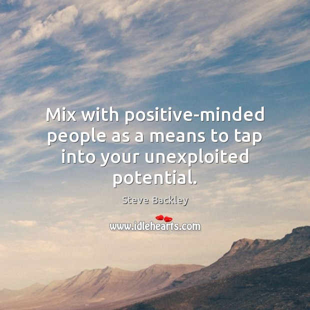 Steve Backley Picture Quote image saying: Mix with positive-minded people as a means to tap into your unexploited potential.