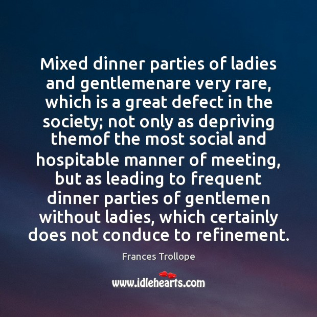 Mixed dinner parties of ladies and gentlemenare very rare, which is a Frances Trollope Picture Quote