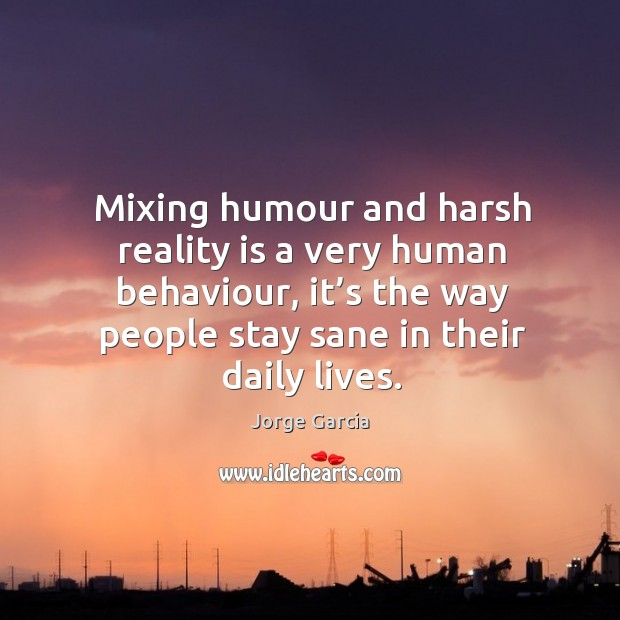 Mixing humour and harsh reality is a very human behaviour, it's the way people stay sane in their daily lives. Image