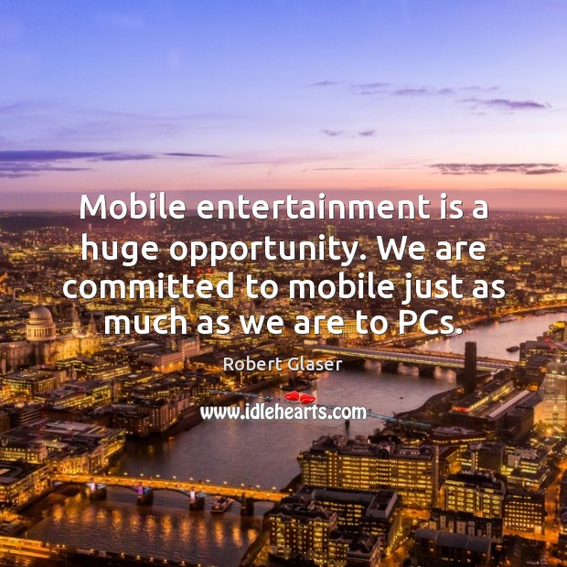 Mobile entertainment is a huge opportunity. We are committed to mobile just Image