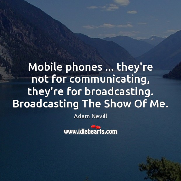 Image, Mobile phones … they're not for communicating, they're for broadcasting. Broadcasting The Show