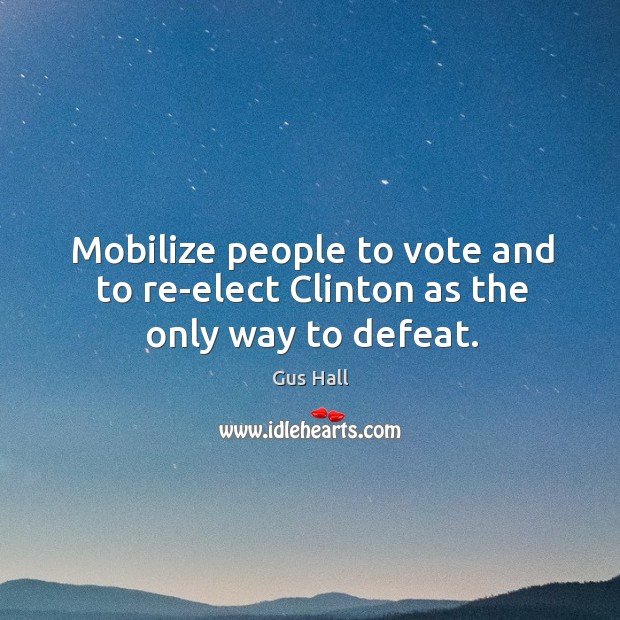 Mobilize people to vote and to re-elect clinton as the only way to defeat. Image
