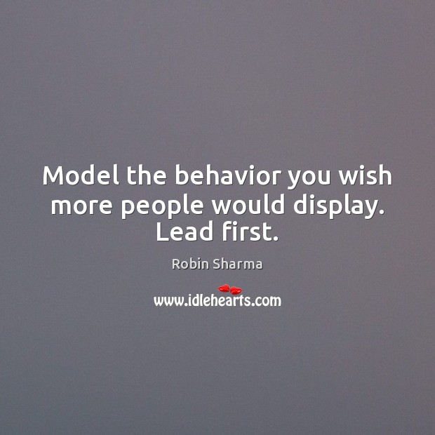 Model the behavior you wish more people would display. Lead first. Robin Sharma Picture Quote