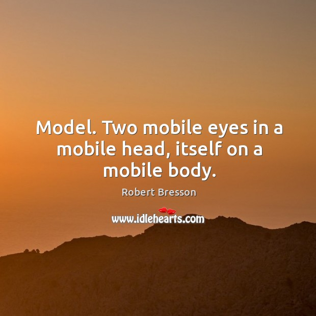 Model. Two mobile eyes in a mobile head, itself on a mobile body. Robert Bresson Picture Quote
