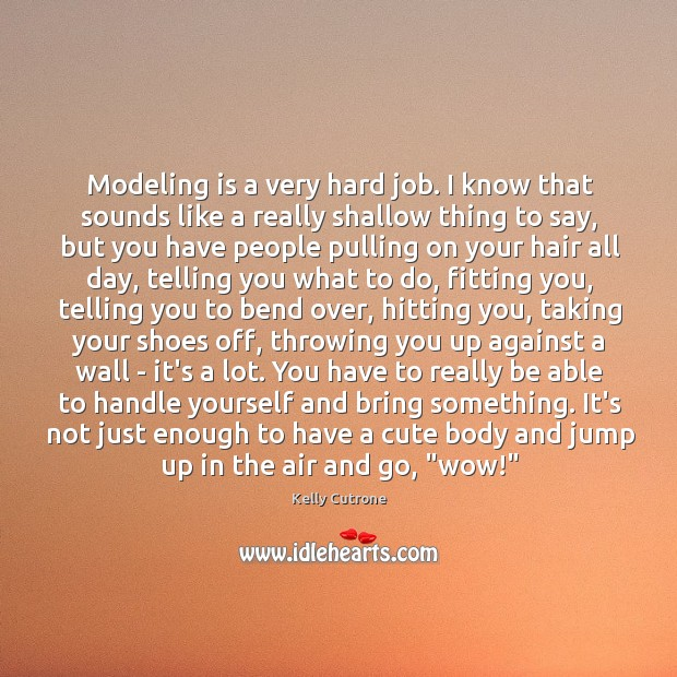 Modeling is a very hard job. I know that sounds like a Image