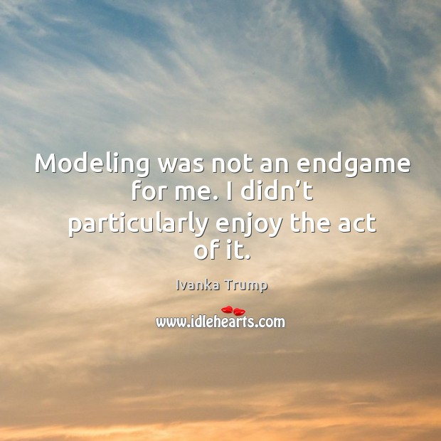 Modeling was not an endgame for me. I didn't particularly enjoy the act of it. Image