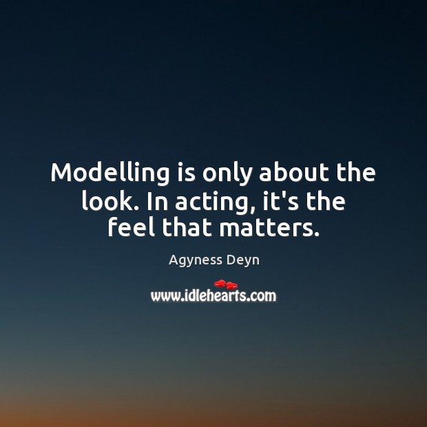 Modelling is only about the look. In acting, it's the feel that matters. Agyness Deyn Picture Quote
