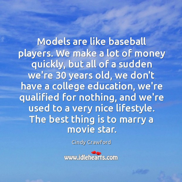 Models are like baseball players. We make a lot of money quickly, Cindy Crawford Picture Quote