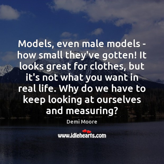 Models, even male models – how small they've gotten! It looks great Demi Moore Picture Quote
