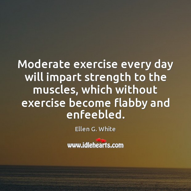 Moderate exercise every day will impart strength to the muscles, which without Image