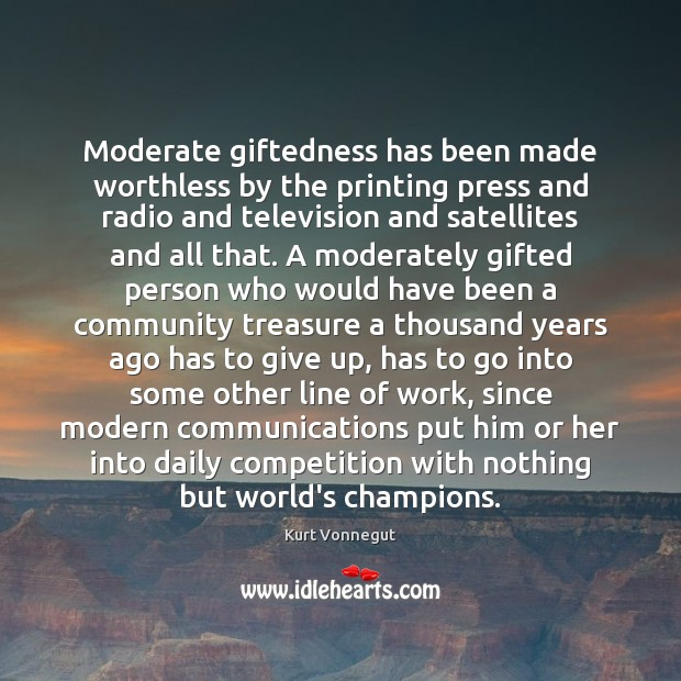 Moderate giftedness has been made worthless by the printing press and radio Kurt Vonnegut Picture Quote