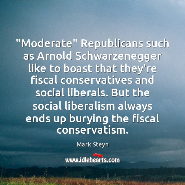 """""""Moderate"""" Republicans such as Arnold Schwarzenegger like to boast that they're fiscal Mark Steyn Picture Quote"""