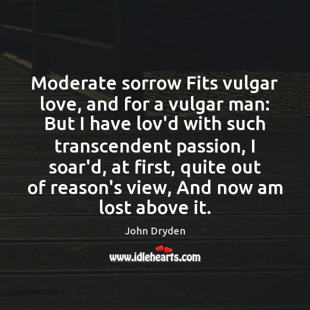 Moderate sorrow Fits vulgar love, and for a vulgar man: But I John Dryden Picture Quote